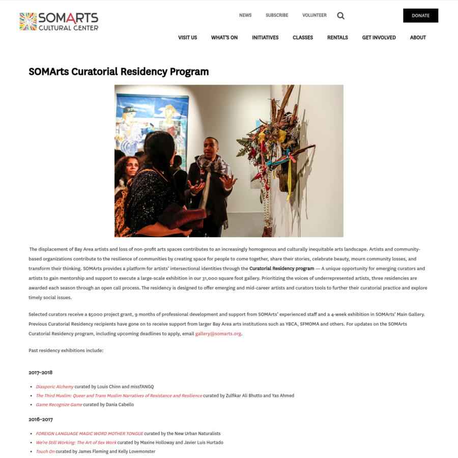 SOMArts Curatorial Residency Program The displacement of Bay Area artists and loss of non-profit arts spaces contributes to an increasingly homogenous and culturally inequitable arts landscape. Artists and community-based organizations contribute to the resilience of communities by creating space for people to come together, share their stories, celebrate beauty, mourn community losses, and transform their [...]