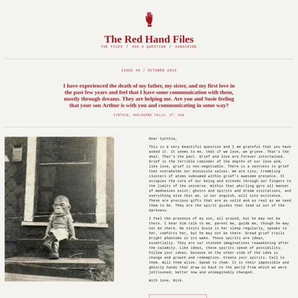 Nick Cave - The Red Hand Files - Issue #6- I have experienced the death of my father, my sister, and my first love in the past few years and feel that I have some communication with them, mostly through dreams. They are helping me. Are you and Susie feeling that your son Arthur is with you and communicating in some way? : The Red Hand Files