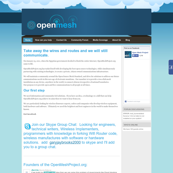 On January 25, 2011, when the Egyptian government decided to block the entire Internet, OpenMeshProject.org came to life. OpenMeshProject.org has tasked itself with developing the best open source technologies, while simultaneously partnering with existing technologies, to create a private, citizen-owned communications infrastructure.