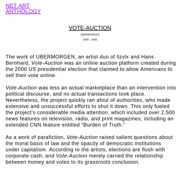 The work of UBERMORGEN, an artist duo of lizvlx and Hans Bernhard, Vote-Auction was an online auction platform created during the 2000 US presidential election that claimed to allow Americans to sell their vote online.Vote-Auction was less an actual marketplace than an intervention into politica...