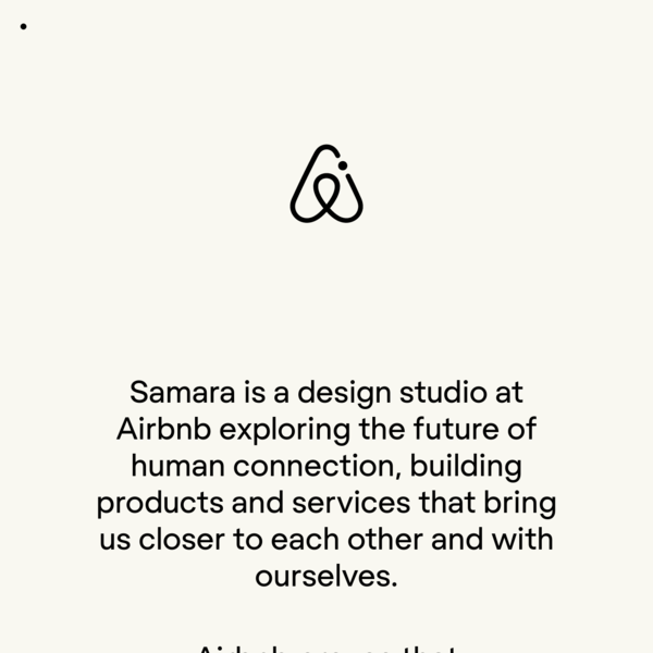 Samara is a design studio at Airbnb exploring the future of human connection, building products and services that bring us closer to each other and with ourselves.