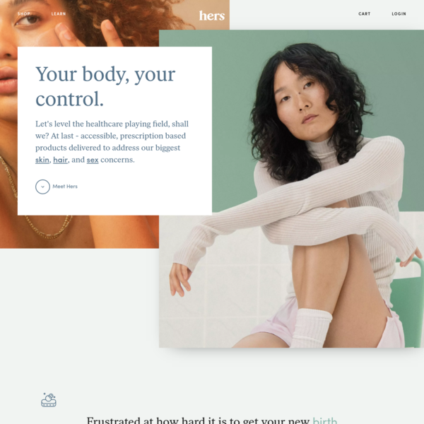 hers is a one-stop shop for women's health and personal care providing medical grade solutions for skin care, birth control, and sexual health. everything is prescribed online and shipped directly to your door.