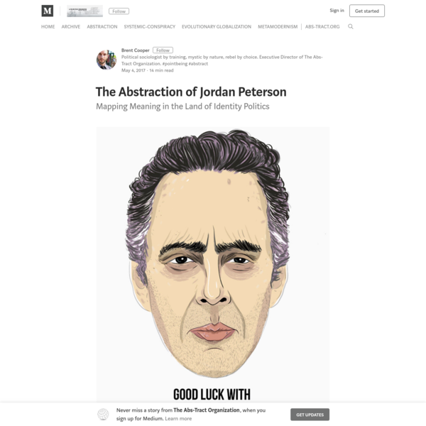 "This is part 1 in a series on Jordan Peterson. Part 1: The Abstraction of Jordan Peterson: Mapping Meaning in the Land of Identity Politics (A Defense) Part 2: The Detraction of Jordan Peterson: Constructive Criticism to a Public Intellectual (A Critique) Part 3: The Resolution of Jordan Peterson: Truth, Lies, and Reconciliation in a Time of Chaos (A Synthesis) ""We have become trapped by our own capacity for abstraction: it provides us with accurate descriptive information, but serves to undermine our belief in the utility and meaning of existence."""