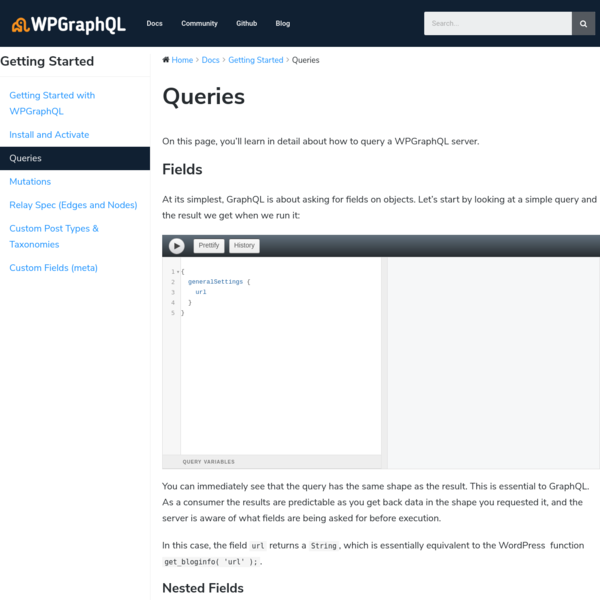 On this page, you'll learn in detail about how to query a WPGraphQL server. Fields At its simplest, GraphQL is about asking for fields on objects. Let's start by looking at a simple query and the result we get when we run it: You can immediately see that the query has the same shape as ...