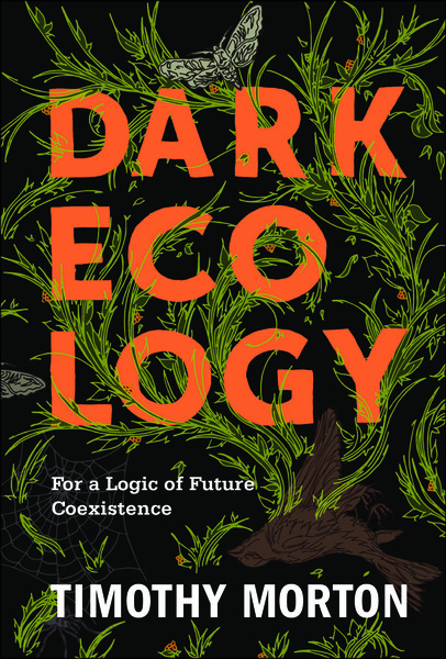 DARK ECOLOGY - For a Logic of Future Coexistence - TIMOTHY MORTON