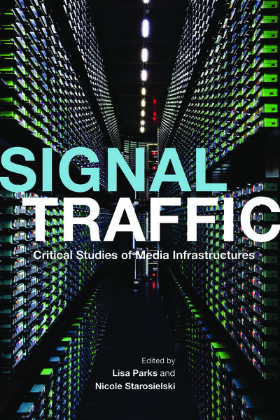 Signal Traffic - Critical Studies of Media Infrastructures - Edited by LISA PARKS AND NICOLE STAROSIELSK