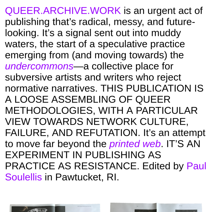 QUEER.ARCHIVE.WORK is an urgent act of publishing that closes out one practice while forming a new one-queer, radical, and messy. Edited by Paul Soulellis.