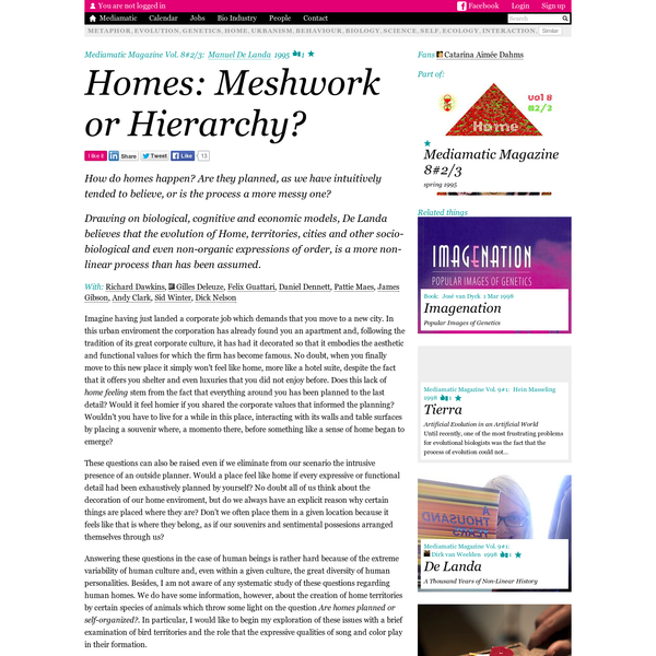 Homes: Meshwork or Hierarchy?. How do homes happen? Are they planned, as we have intuitively tended to believe, or is the process a more messy one? Drawing on biological, cognitive and economic models, De Landa believes that the evolution of Home, territories, cities and other socio-biological and even non-organic expressions of order, is a more non-linear process than has been assumed.