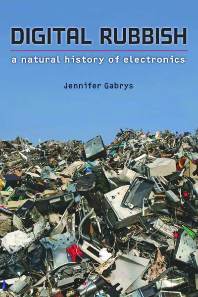 DIGITAL RUBBISH - a natural history of electronics - Jennifer Gabrys