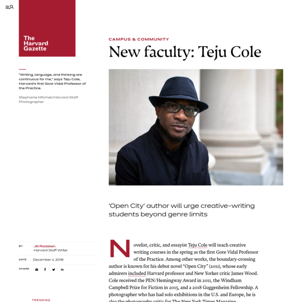 """Novelist, critic, and essayist Teju Cole will teach creative writing courses in the spring as the first Gore Vidal Professor of the Practice. Among other works, the boundary-crossing author is known for his debut novel """"Open City"""" (2011), whose early admirers included Harvard professor and New Yorker critic James Wood."""