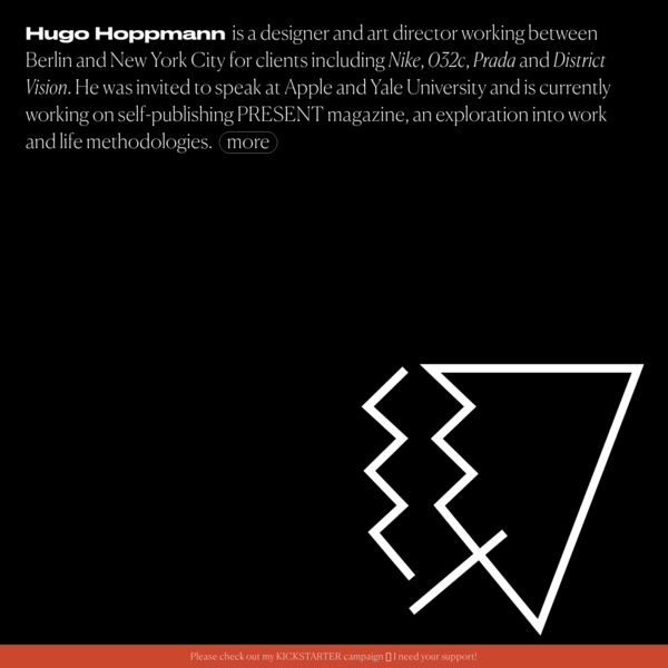 Hugo Hoppmann is a designer and art director working between Berlin and New York City for clients including Nike, 032c, Prada and District Vision. He was invited to speak at Apple and Yale University and is currently working on self-publishing PRESENT magazine, an exploration into work and life methodologies.