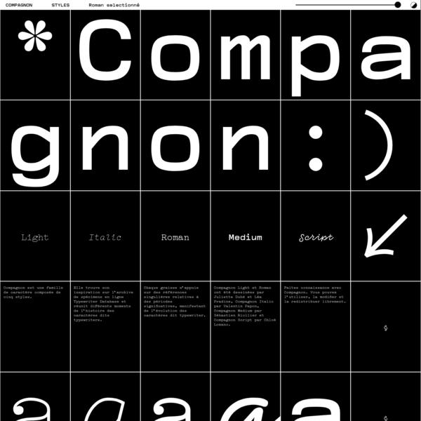 Compagnon est une famille de caractère composée de cinq styles. Elle trouve son inspiration sur l'archive de spécimens en ligne Typewriter Database et réunit différents moments de l'histoire des caractères dits typewriters. Chaque graisse s'appuie sur des références singulières relatives à des périodes significatives, manifestant de l'évolution des caractères dit typewriter.