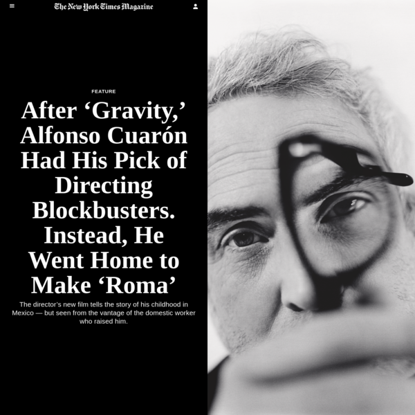 After 'Gravity,' Alfonso Cuarón Had His Pick of Directing Blockbusters. Instead, He Went Home to Make 'Roma' - The New York Times
