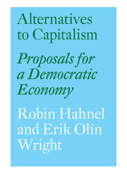 Alternatives to Capitalism - Proposals for a Democratic Economy - ROBIN HAHNEL, ERIK OLIN WRIGHT