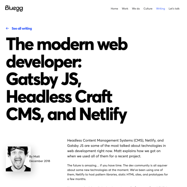 Headless Content Management Systems (CMS), Netlify, and Gatsby JS are some of the most talked about technologies in web development right now. Matt explains how we got on when we used all of them for a recent project. The future is amazing... if you have time.