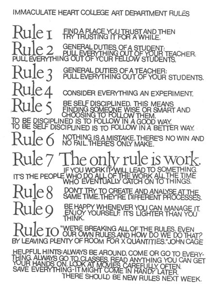 "Rule 1: Find a place you trust, and then try trusting it for a while.  Rule 2: General duties of a student—pull everything out of your teacher; pull everything out of your fellow students.  Rule 3: General duties of a teacher—pull everything out of your students.  Rule 4: Consider everything an experiment.  Rule 5: Be self-disciplined—this means finding someone wise or smart and choosing to follow them. To be disciplined is to follow in a good way. To be self-disciplined is to follow in a better way.  Rule 6: Nothing is a mistake. There's no win and no fail, there's only make.  Rule 7: The only rule is work. If you work it will lead to something. It's the people who do all of the work all of the time who eventually catch on to things.  Rule 8: Don't try to create and analyse at the same time. They're different processes.  Rule 9: Be happy whenever you can manage it. Enjoy yourself. It's lighter than you think.  Role 10: ""We're breaking all the rules. Even our own rules. And how do we do that? By leaving plenty of room for X quantities."" —John Cage  HINTS: Always be around. Come or go to everything. Always go to classes. Read anything you can get your hands on. Look at movies carefully, often. Save everything—it might come in handy later."