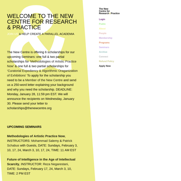 WELCOME TO THE NEW CENTRE FOR RESEARCH & PRACTICE JOIN US & HELP CREATE A PARALLEL ACADEMIA The New Centre is offering 6 scholarships for our upcoming Seminars: one full & two partial scholarships for 'Methodologies of Artistic Practice Now' & one full & two partial scholarships for 'Curatorial Expediency & Algorithmic Oraganization of ...