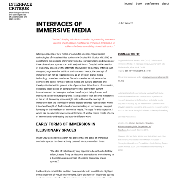 """examining conditions and contingencies of apparatuses and applications INTERFACE CRITIQUE INTERFACES OF IMMERSIVE MEDIA Julie Woletz """"Instead of trying to induce immersion by presenting ever more realistic image spaces, interfaces of immersive media have to address the body by enabling kinaesthetic action."""" DOWNLOAD THE PDF Suggested citation: Woletz, Julie (2018)."""