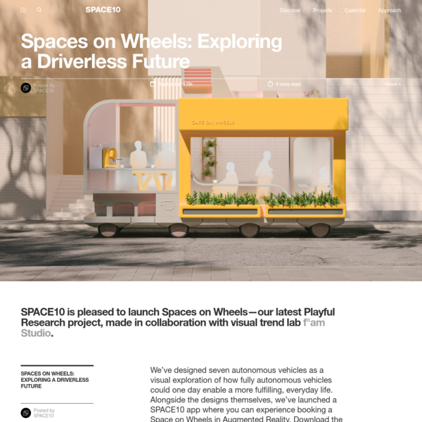 SPACE10 is pleased to launch Spaces on Wheels-our latest Playful Research project, made in collaboration with visual trend lab f°am Studio. We've designed seven autonomous vehicles as a visual exploration of how fully autonomous vehicles could one day enable a more fulfilling, everyday life. Alongside the designs themselves, we've launched a SPACE10 app where you ...