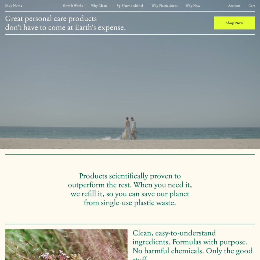 by Humankind is a direct-to-consumer personal care brand dedicated to reducing single-use plastic waste in the products we use every day. We make effective products with clean ingredients that take a more responsible approach to your health, starting with a refillable deodorant, mouthwash tablet, and a shampoo bar.