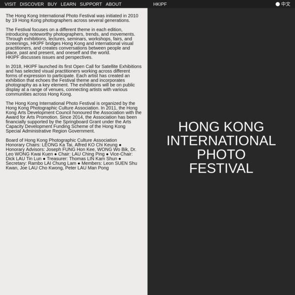 The Hong Kong International Photo Festival was initiated in 2010 by 19 Hong Kong photographers across several generations. The Festival focuses on a different theme in each edition, introducing noteworthy photographers, trends, and movements. Through exhibitions, lectures, seminars, workshops, fairs, and screenings, HKIPF bridges Hong Kong and international visual practitioners, and creates conversations between people and place, past and present, and oneself and the world.