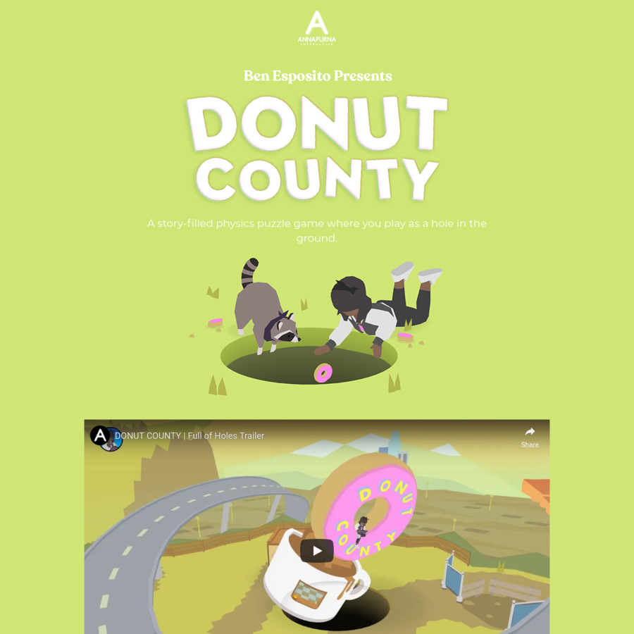 Donut County is a story-based physics puzzle game where you play as an ever-growing hole in the ground. Meet cute characters, steal their trash, and throw them in a hole.