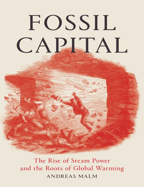 Fossil Capital: The Rise of Steam-Power and the Roots of Global Warming - Andreas Malm