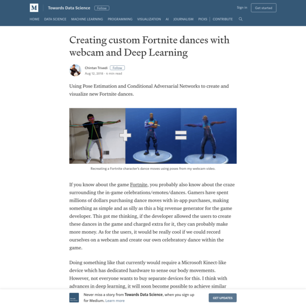 Using Pose Estimation and Conditional Adversarial Networks to create and visualize new Fortnite dances. If you know about the game Fortnite, you probably also know about the craze surrounding the in-game celebrations/emotes/dances. Gamers have spent millions of dollars purchasing dance moves with in-app purchases, making something as simple and as silly as this a big revenue generator for the game developer.
