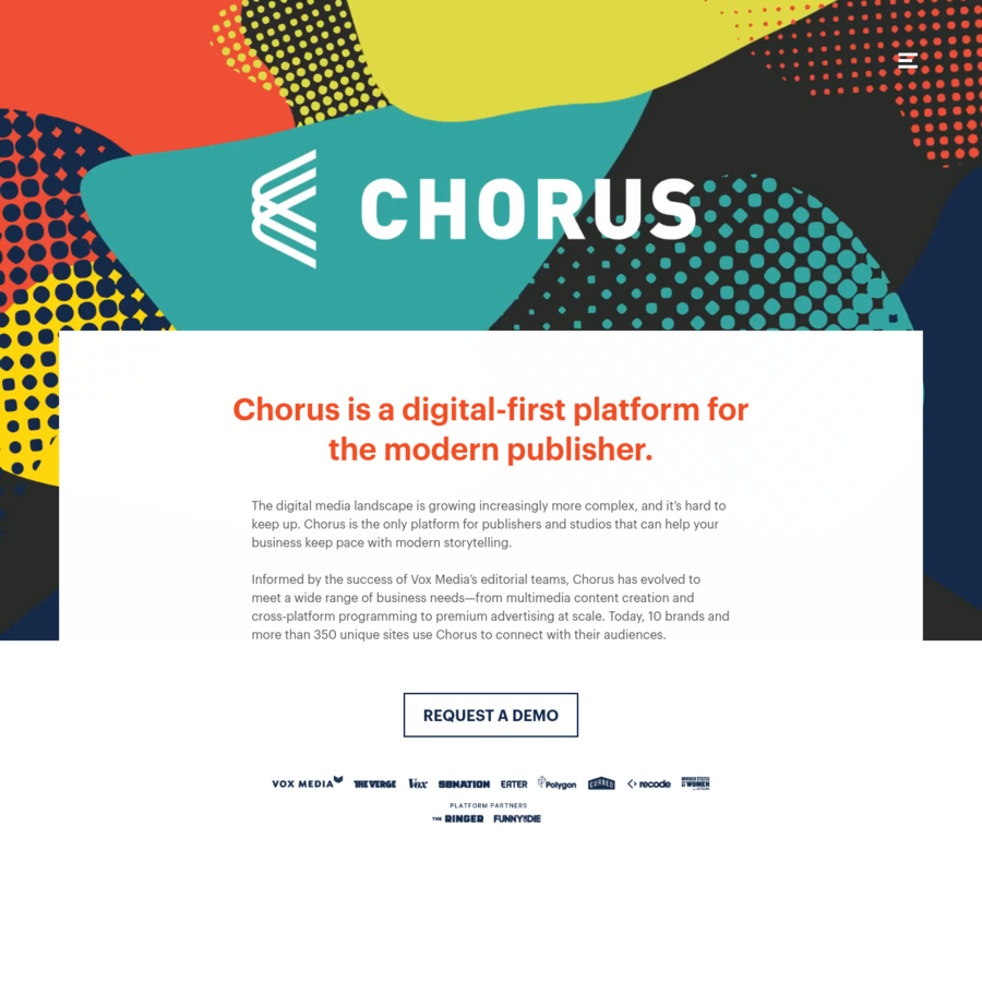 Chorus is the only platform built for publishers and studios that keeps pace with modern storytelling. Currently supporting more than 350 brands, Chorus has evolved into an intuitive ecosystem that frees you to focus on what's really important: building your brand and audience.
