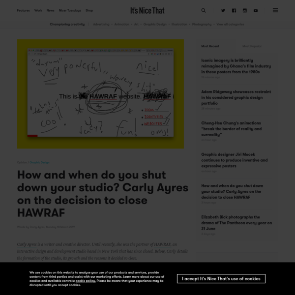 """Carly Ayres"":https://docs.google.com/document/d/1p4v190oEA6_vSGAgIGA2HYUlCRrr1PbLNla6Z2f993w/edit is a writer and creative director. Until recently, she was the partner of ""HAWRAF,"":https://hawraf.com/ an interactive design and development studio based in New York that has since closed. Below, Carly details the formation of the studio, its growth and the reasons it decided to close._"