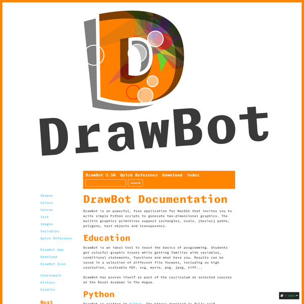 DrawBot is an ideal tool to teach the basics of programming. Students get colorful graphic treats while getting familiar with variables, conditional statements, functions and what have you. Results can be saved in a selection of different file formats, including as high resolution, scaleable PDF, svg, movie, png, jpeg, tiff...