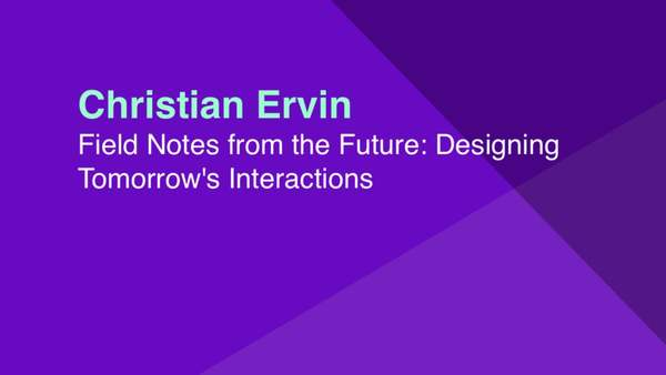 Christian Ervin: Field Notes from the Future - Designing for Tomorrow's Interactions