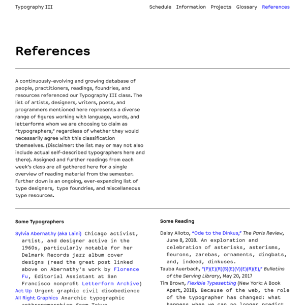 """Typography III A continuously-evolving and growing database of people, practitioners, readings, foundries, and resources referenced our Typography III class. The list of artists, designers, writers, poets, and programmers mentioned here represents a diverse range of figures working with language, words, and letterforms whom we are choosing to claim as """"typographers,"""" regardless of whether they would necessarily agree with this classification themselves."""