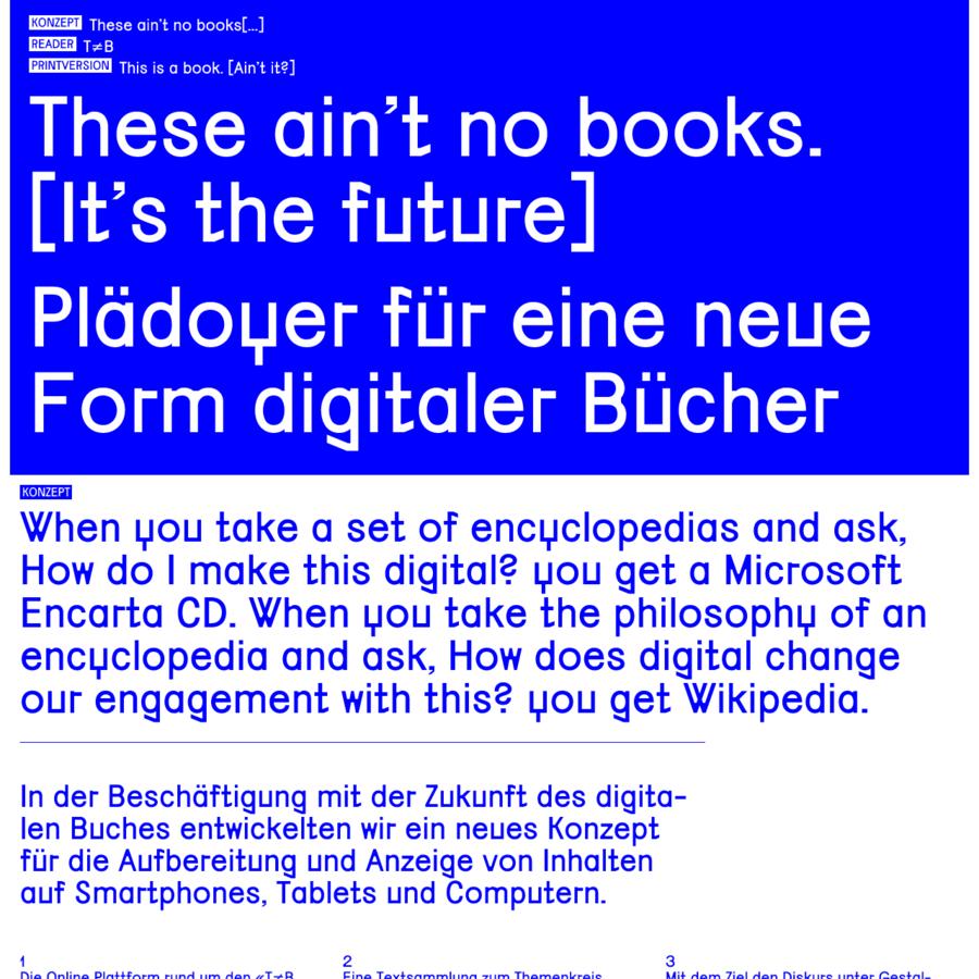 These ain't no books[...] This is a book. [Ain't it?] These ain't no books. [It's the future] Plädoyer für eine neue Form digitaler Bücher This is a book. [Ain't it?] 215 x 300 mm ca. 500 Seiten Keine Abbildungen CHF 35.- + Versand Lieferbar ab Ende Juni