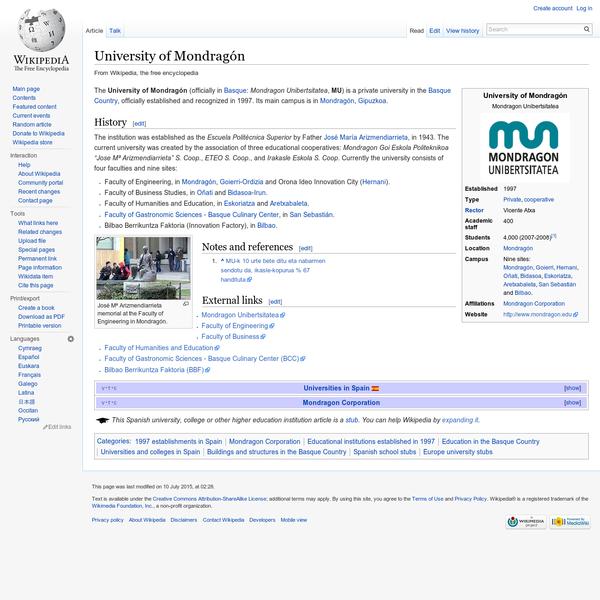 The University of Mondragón (officially in Basque: Mondragon Unibertsitatea, MU) is a private university in the Basque Country, officially established and recognized in 1997. Its main campus is in Mondragón, Gipuzkoa. The institution was established as the Escuela Politécnica Superior by Father José María Arizmendiarrieta, in 1943.
