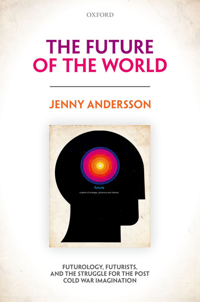 jenny-andersson-the-future-of-the-world-futurology-futurists-and-the-struggle-for-the-post-cold-war-imagination.pdf