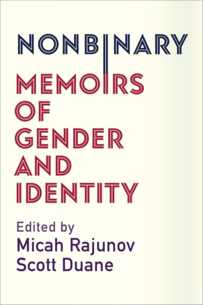 Nonbinary - Memoirs of Gender and Identity - Edited by Micah Rajunov and Scott Duane