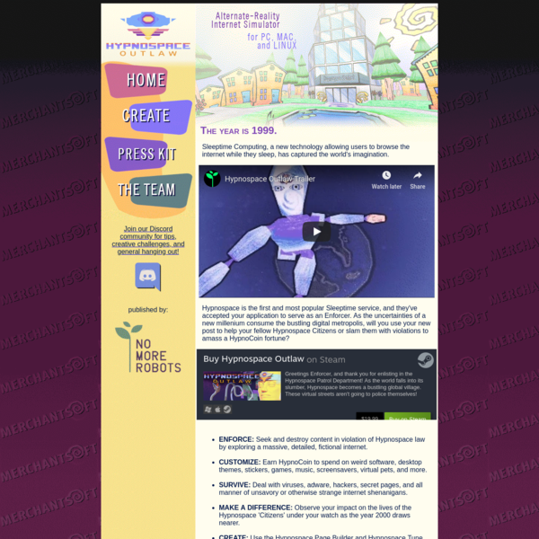 Hypnospace Outlaw is an Internet and OS Simulation game set in an alternate-reality 1999. Hypnospace is for PC, Mac, and Linux platforms, and will be distributed on itch.io, Steam, and GOG.com.