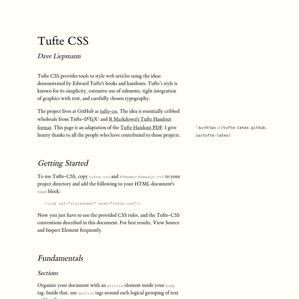 Dave Liepmann Tufte CSS provides tools to style web articles using the ideas demonstrated by Edward Tufte's books and handouts. Tufte's style is known for its simplicity, extensive use of sidenotes, tight integration of graphics with text, and carefully chosen typography. The project lives at GitHub as tufte-css.