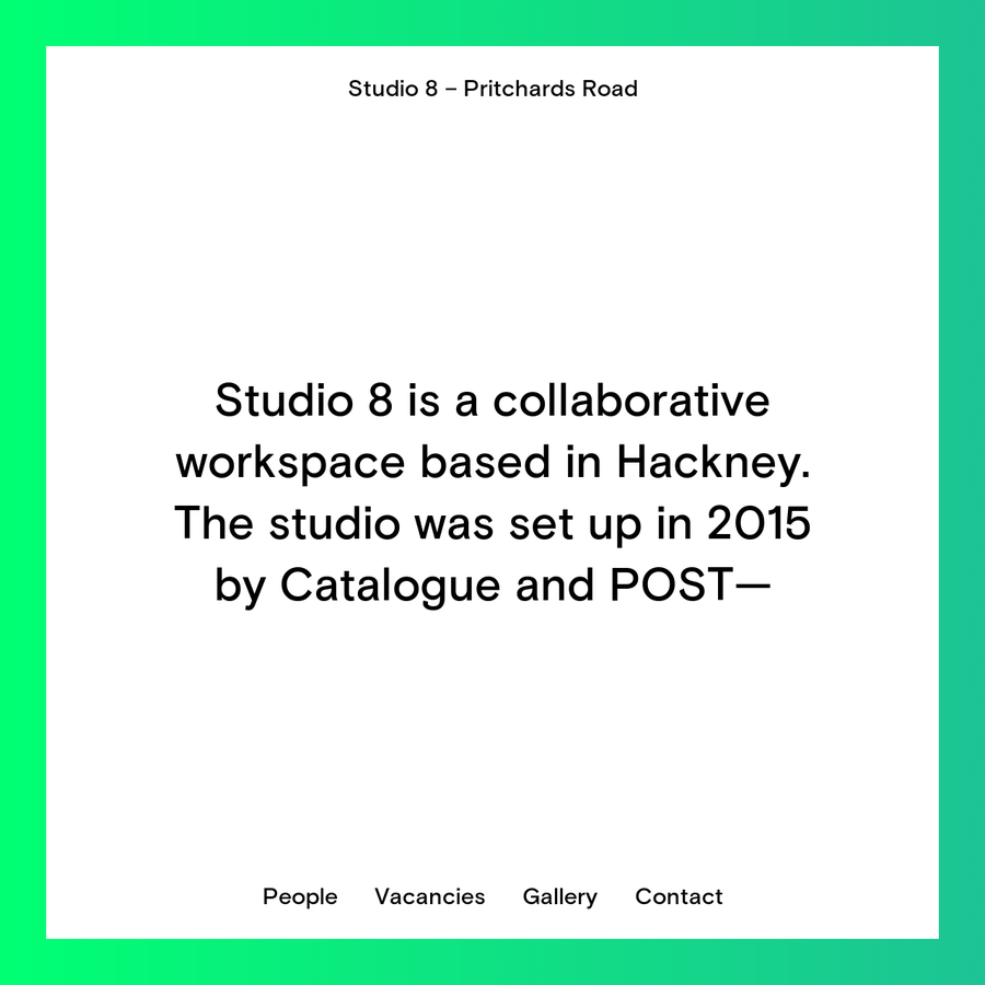 Studio 8 is a collaborative workspace based in Hackney. The studio was set up in 2015 by Catalogue and POST-