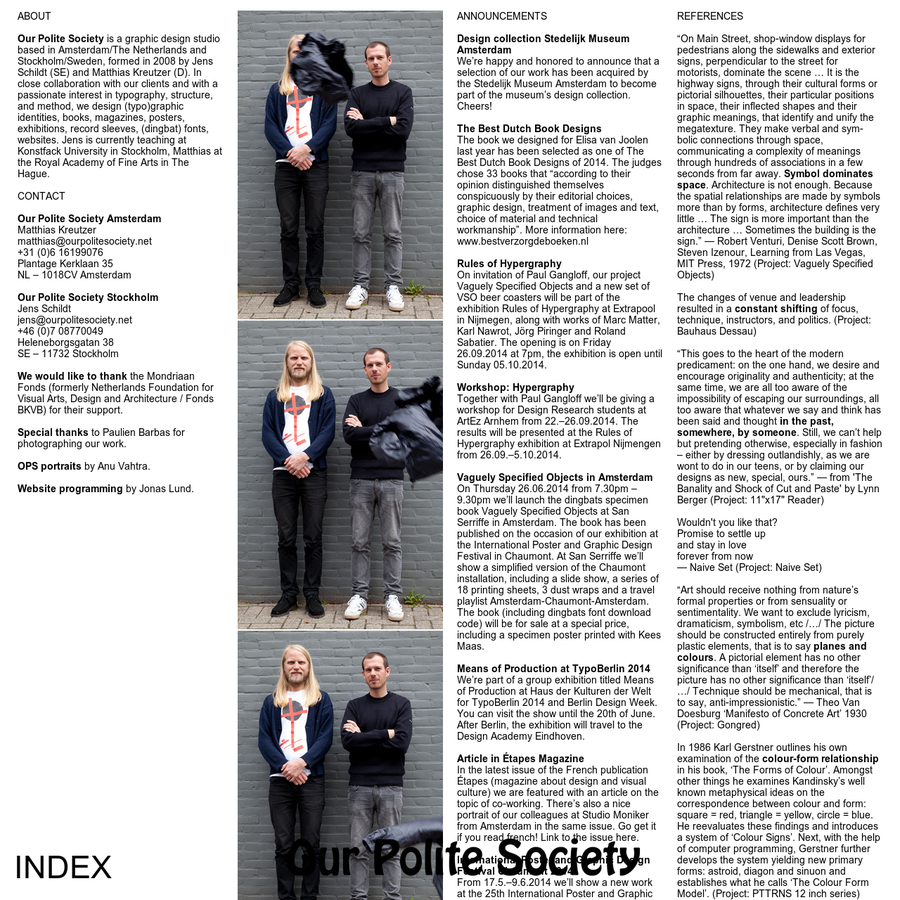 ABOUT Our Polite Society is a graphic design studio based in Amsterdam/The Netherlands and Stockholm/Sweden, formed in 2008 by Jens Schildt (SE) and Matthias Kreutzer (D). In close collaboration with our clients and with a passionate interest in typography, structure, and method, we design (typo)graphic identities, books, magazines, posters, exhibitions, record sleeves, (dingbat) fonts, websites.