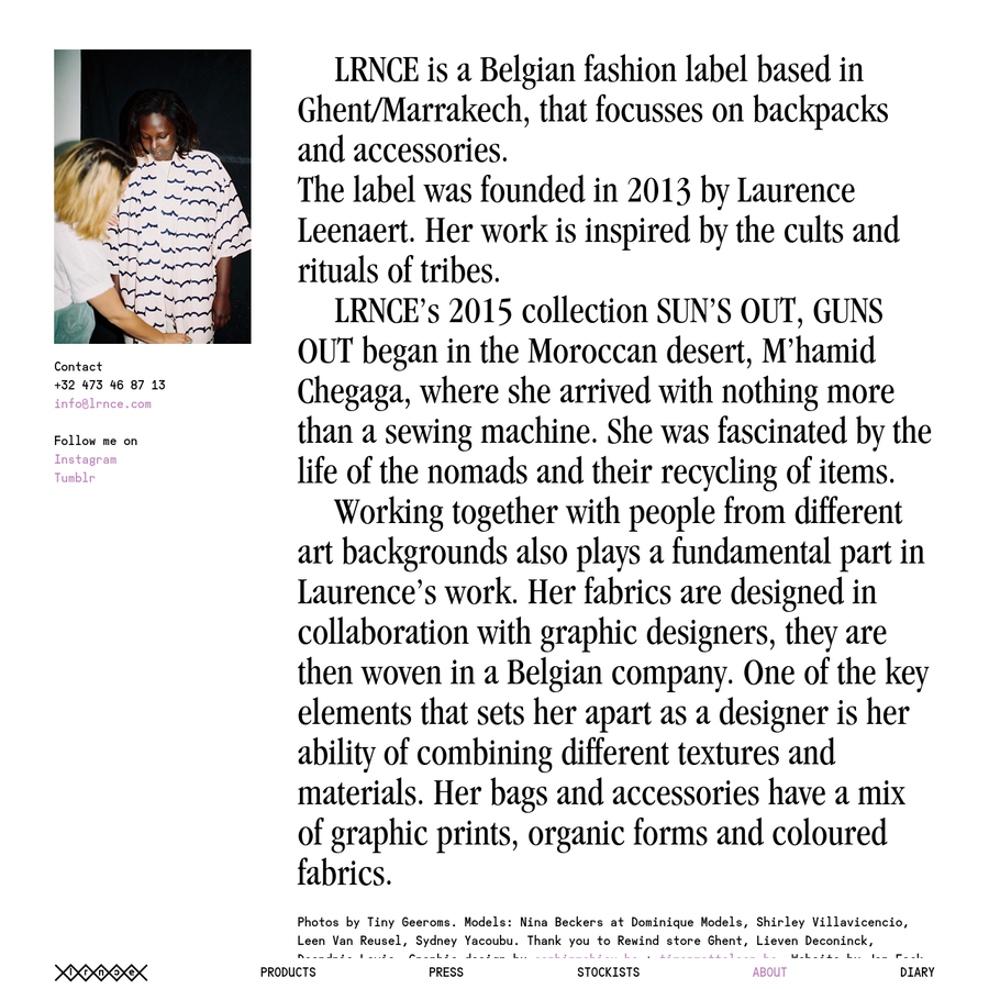 LRNCE is a Belgian fashion label based in Ghent/Marrakech, that focusses on backpacks and accessories. The label was founded in 2013 by Laurence Leenaert. Her work is inspired by the cults and rituals of tribes. LRNCE's 2015 collection SUN'S OUT, GUNS OUT began in the Moroccan desert, M'hamid Chegaga, where she arrived with nothing more [...]