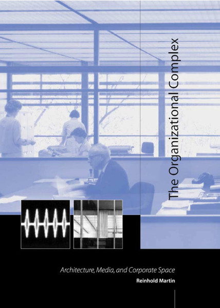 reinhold martin the organizational complex architecture media and corporate space