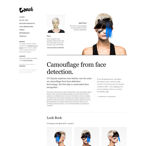 Face Once computer vision programs detect a face, they can extract data about your emotions, age, and identity. See how a face is detected Anti Face This face is unrecognizable to several state-of-art face detection algorithms. CV Dazzle explores how fashion can be used as camouflage from face-detection technology, the first step in automated face recognition.