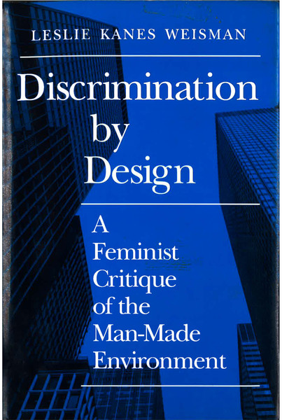 Discrimination by Design: A Feminist Critique of the Man-Made Environment - Leslie Weisman