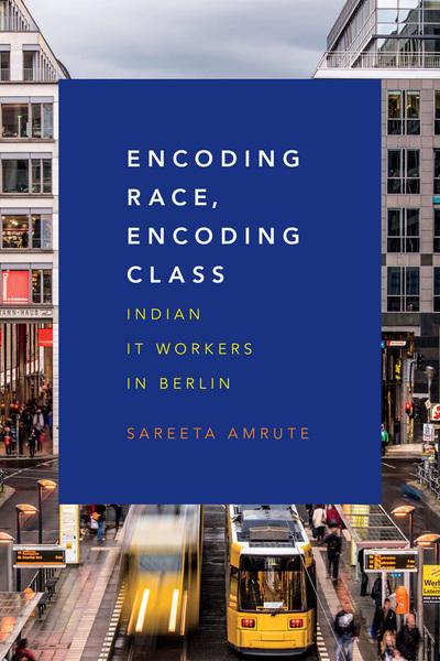 Encoding Race, Encoding Class - Indian IT Workers in Berlin - Sareeta Amrute