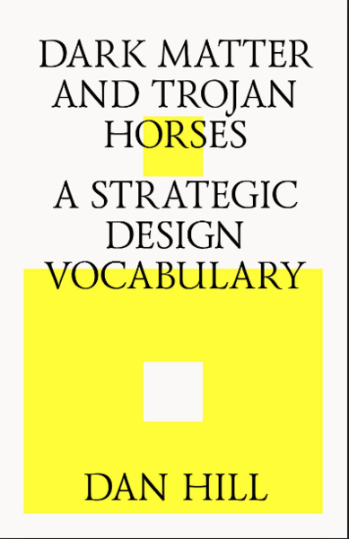 Dan Hill's Dark Matter and Trojan Horses: A Strategic Design Vocabulary.