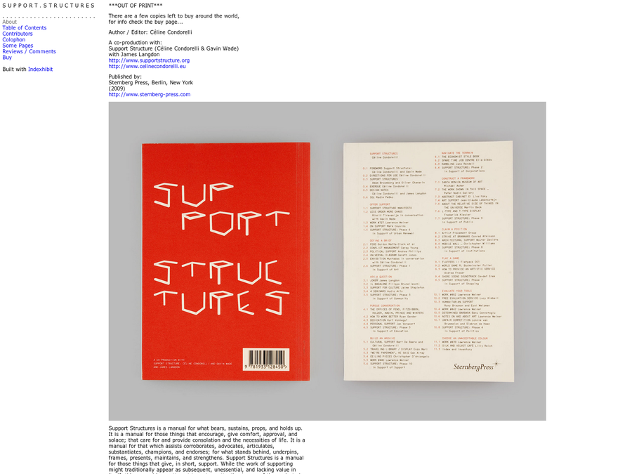 *Support Structures* is a manual for what bears, sustains, props, and holds up. It is a manual for those things that encourage, give comfort, approval, and solace; that care for and provide consolation and the necessities of life. It is a manual for that which assists corroborates, advocates, articulates, substantiates, champions, and endorses; for what stands behind, underpins, frames, presents, maintains, and strengthens. Support Structures is a manual for those things that give, in short, support. While the work of supporting might traditionally appear as subsequent, unessential, and lacking value in itself, this manual is an attempt to restore attention to one of the neglected, yet crucial modes through which we apprehend and shape the world.