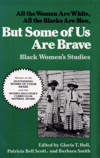 All the Women Are White, All the Blacks Are Men, But Some of Us Are Brave: Black Women's Studies - Edited by Akasha (Gloria T.) Hull, Patricia Bell Scott, and Barbara Smith