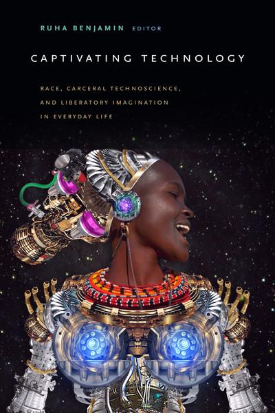 Captivating Technology Race, Carceral Technoscience, and Liberatory Imagination in Everyday Life - Ruha Benjamin